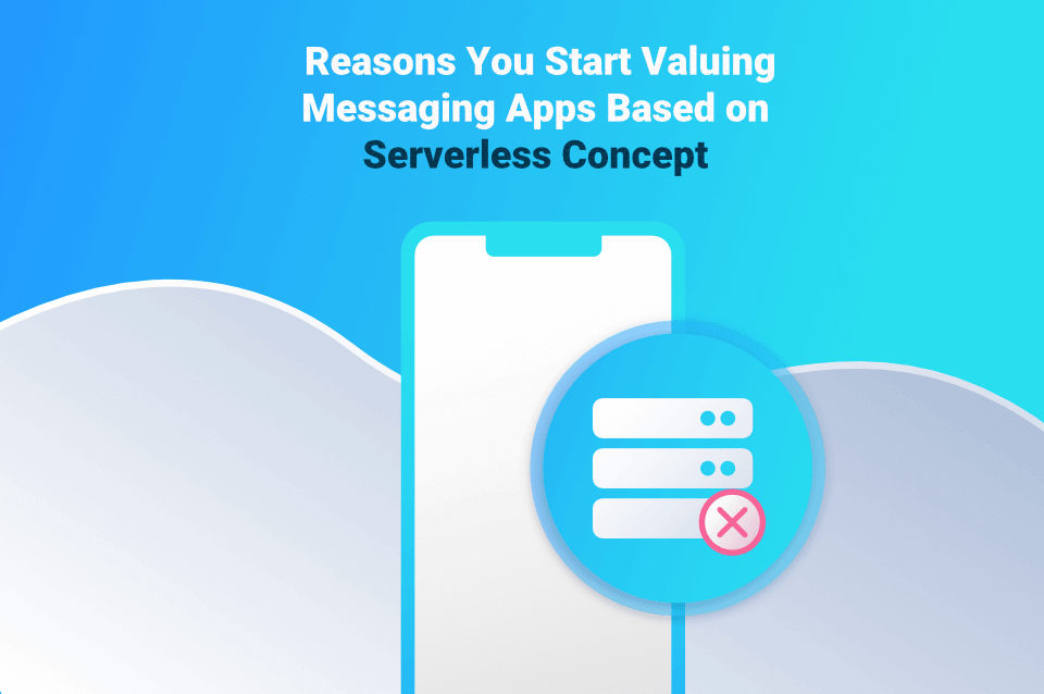 4 Reasons You Should Start Valuing Serverless Messaging Apps