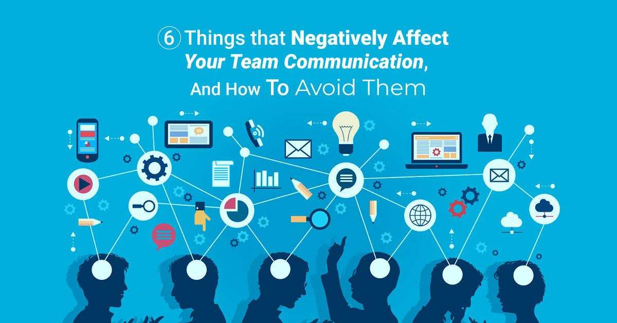 6 things that negatively affect your team communication and how to avoid them