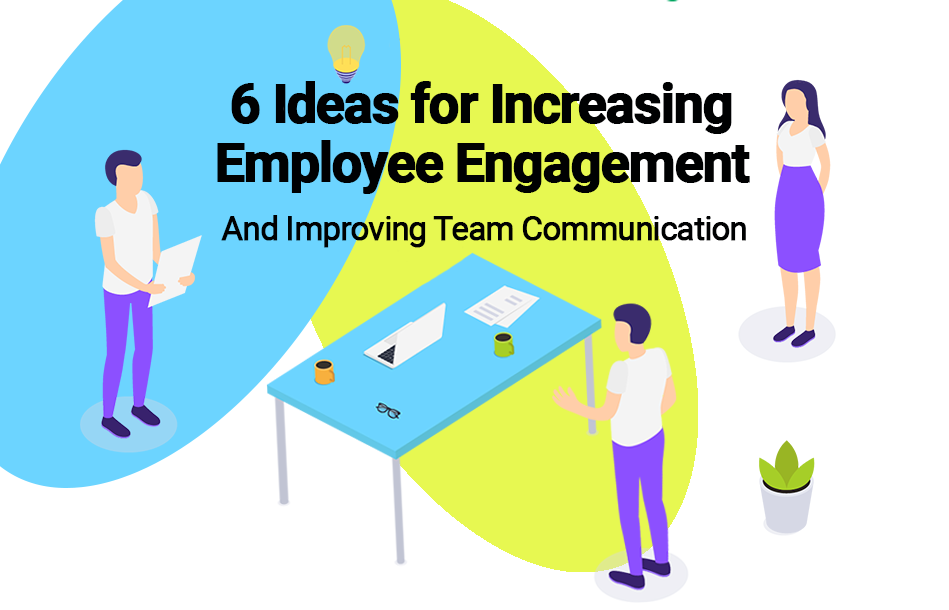 6 Ideas for Improving Team Communication and Increasing Employee Engagement