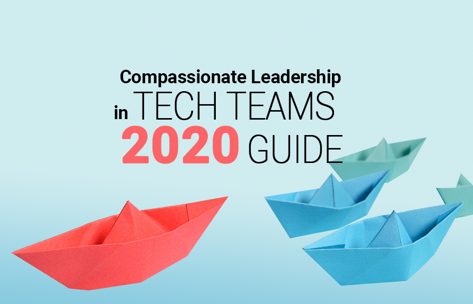 Compassionate Leadership in Tech Teams 2020 Guide
