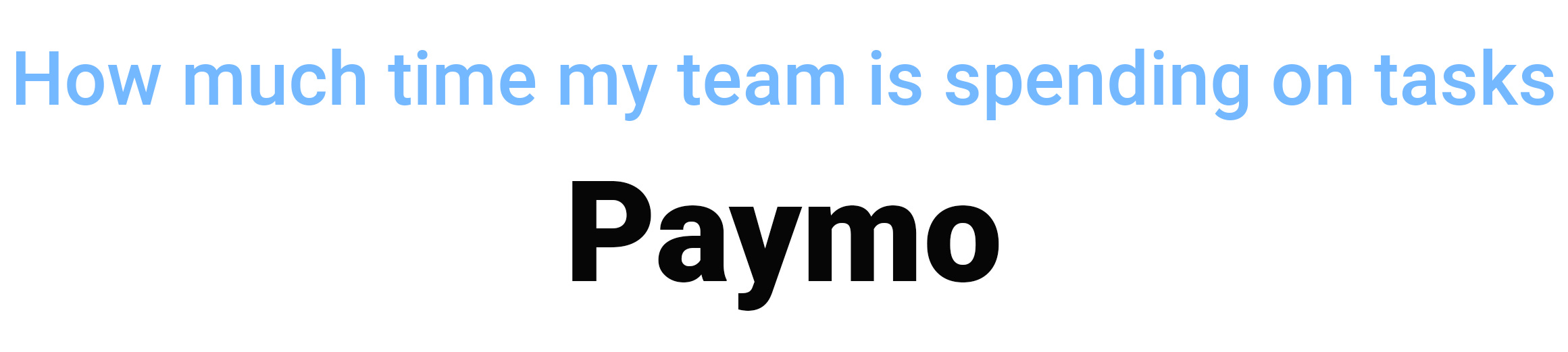How much time my team is spending on tasks PAYMO remote team management