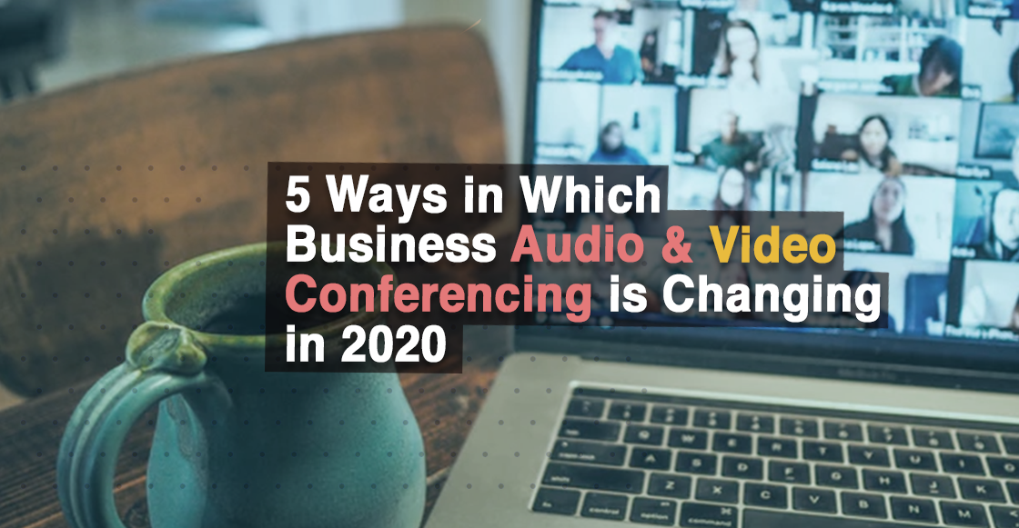 5 Ways in Which Audio & Video Conferencing Software for Businesses is Changing in 2020