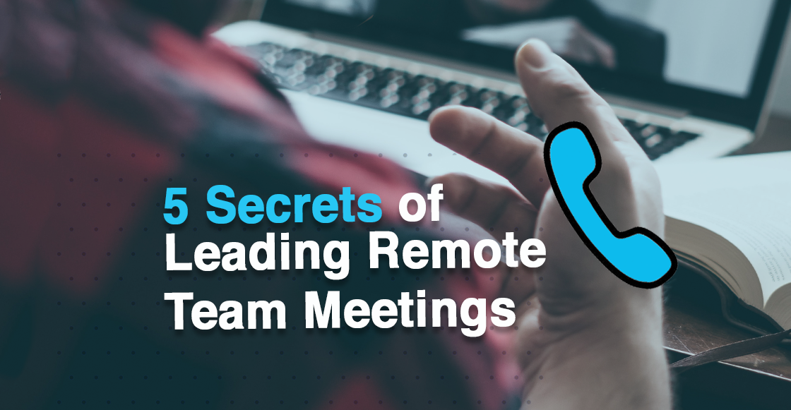 5 Secrets Of Leading Productive Remote Team Meetings